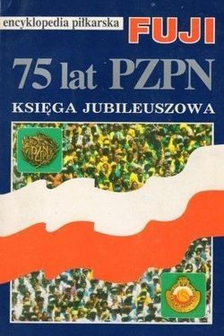 75 years of Polish Football Association. The Jubilee Book: FUJI Football Encyclopedia (volume 12)